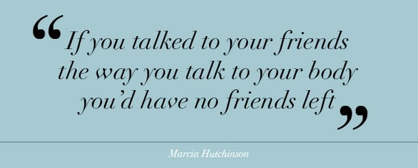 body image quote - if you talked to your friends the way you talk to your body you'd have no friends left at all